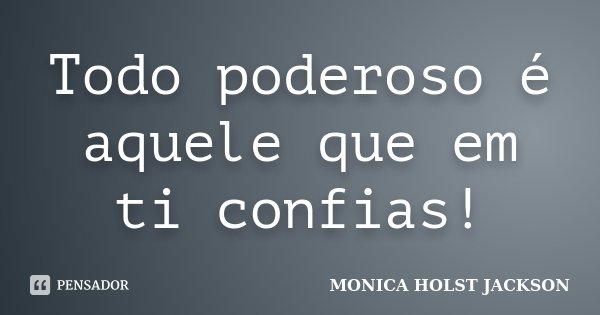 Todo poderoso é aquele que em ti confias!... Frase de Monica Holst Jackson.