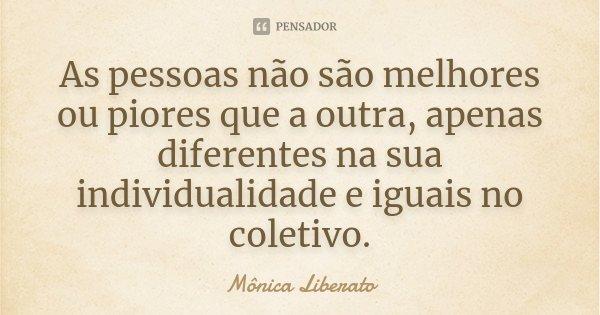 As pessoas não são melhores ou piores que a outra, apenas diferentes na sua individualidade e iguais no coletivo.... Frase de Mônica Liberato.