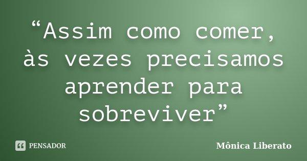 """""""Assim como comer, às vezes precisamos aprender para sobreviver""""... Frase de Mônica Liberato."""
