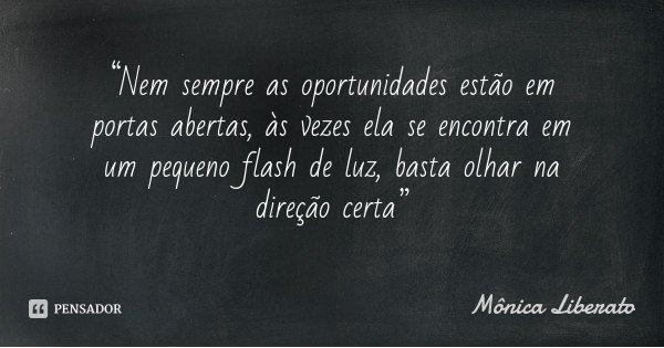 """""""Nem sempre as oportunidades estão em portas abertas, às vezes ela se encontra em um pequeno flash de luz, basta olhar na direção certa""""... Frase de Mônica Liberato."""