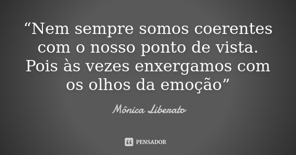 """""""Nem sempre somos coerentes com o nosso ponto de vista. Pois às vezes enxergamos com os olhos da emoção""""... Frase de Mônica Liberato."""