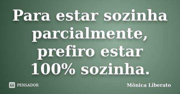 Para estar sozinha parcialmente, prefiro estar 100% sozinha.... Frase de Mônica Liberato.