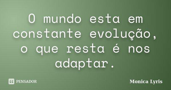 O mundo esta em constante evolução, o que resta é nos adaptar.... Frase de Monica Lyris.
