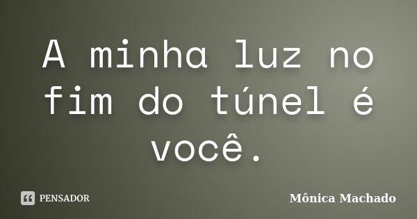 A minha luz no fim do túnel é você.... Frase de Mônica Machado.
