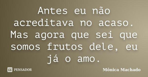 Antes eu não acreditava no acaso. Mas agora que sei que somos frutos dele, eu já o amo.... Frase de Mônica Machado.
