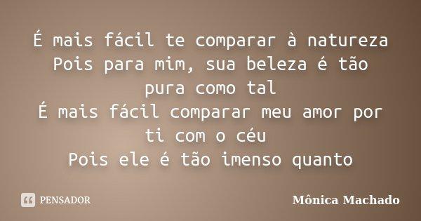 É mais fácil te comparar à natureza Pois para mim, sua beleza é tão pura como tal É mais fácil comparar meu amor por ti com o céu Pois ele é tão imenso quanto... Frase de Mônica Machado.