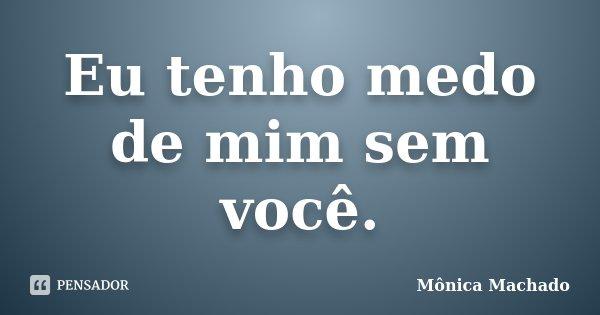 Eu tenho medo de mim sem você.... Frase de Mônica Machado.