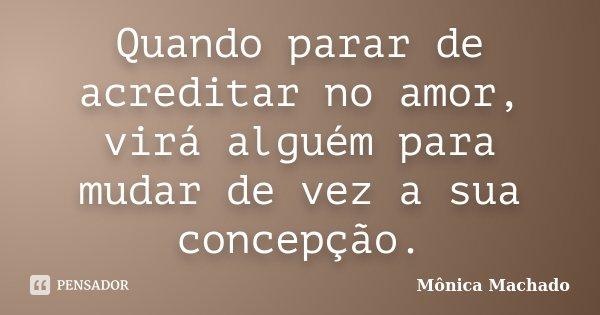 Quando parar de acreditar no amor, virá alguém para mudar de vez a sua concepção.... Frase de Mônica Machado.