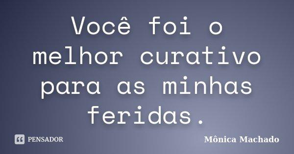 Você foi o melhor curativo para as minhas feridas.... Frase de Mônica Machado.