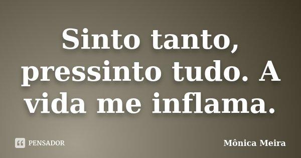 Sinto tanto, pressinto tudo. A vida me inflama.... Frase de Mônica Meira.