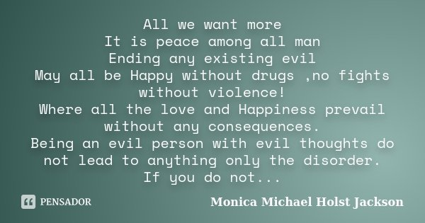 All we want more It is peace among all man Ending any existing evil May all be Happy without drugs ,no fights without violence! Where all the love and Happiness... Frase de Monica Michael Holst Jackson.