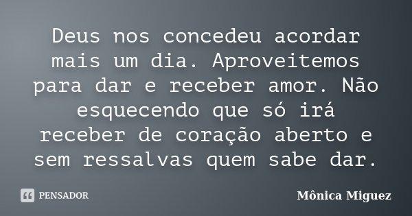 Deus nos concedeu acordar mais um dia. Aproveitemos para dar e receber amor. Não esquecendo que só irá receber de coração aberto e sem ressalvas quem sabe dar.... Frase de Mônica Miguez.