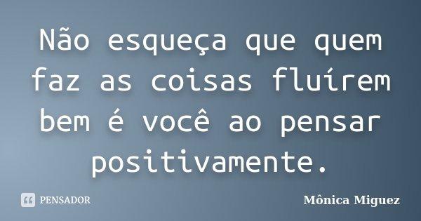 Não esqueça que quem faz as coisas fluírem bem é você ao pensar positivamente.... Frase de Mônica Miguez.