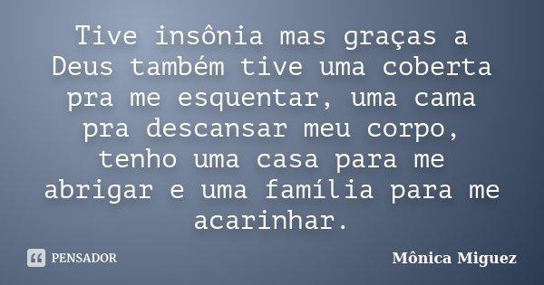Tive insônia mas graças a Deus também tive uma coberta pra me esquentar, uma cama pra descansar meu corpo, tenho uma casa para me abrigar e uma família para me ... Frase de Mônica Miguez.