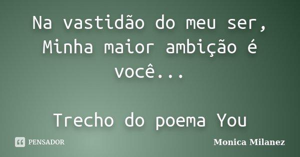 Na vastidão do meu ser, Minha maior ambição é você... Trecho do poema You... Frase de Monica Milanez.