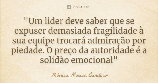 """""""Um lider deve saber que se expuser demasiada fragilidade à sua equipe trocará admiração por piedade. O preço da autoridade é a solidão emocional""""... Frase de Mônica Moura Cardoso."""