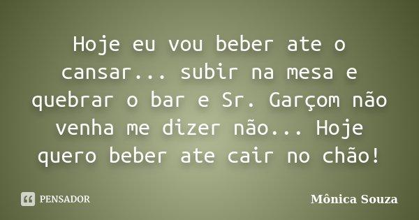 Hoje eu vou beber ate o cansar... subir na mesa e quebrar o bar e Sr. Garçom não venha me dizer não... Hoje quero beber ate cair no chão!... Frase de Mônica Souza.