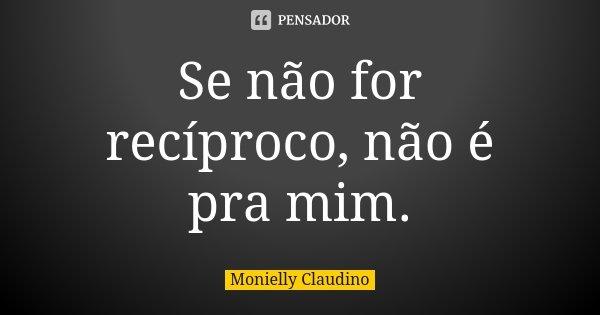 Se não for recíproco, não é pra mim.... Frase de Monielly Claudino.
