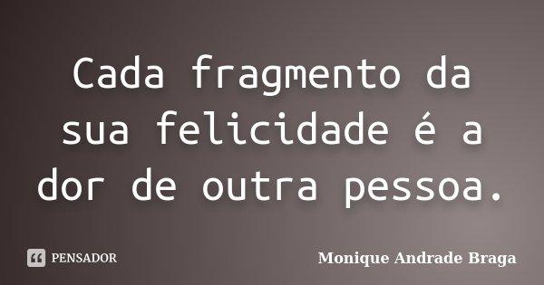 Cada fragmento da sua felicidade é a dor de outra pessoa.... Frase de Monique Andrade Braga.