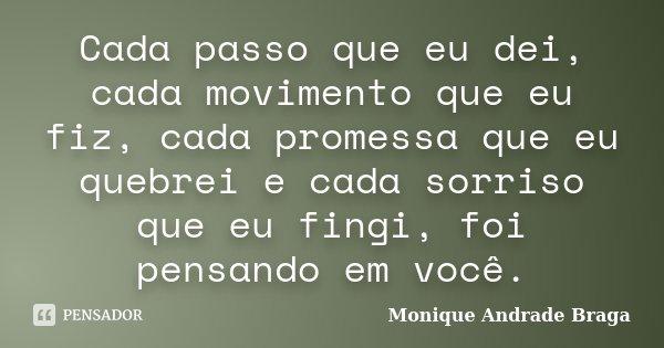 Cada passo que eu dei, cada movimento que eu fiz, cada promessa que eu quebrei e cada sorriso que eu fingi, foi pensando em você.... Frase de Monique Andrade Braga.