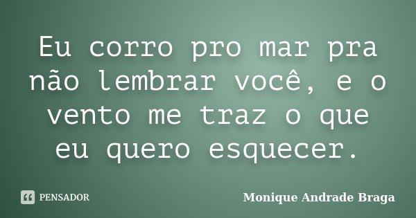 Eu corro pro mar pra não lembrar você, e o vento me traz o que eu quero esquecer.... Frase de Monique Andrade Braga.