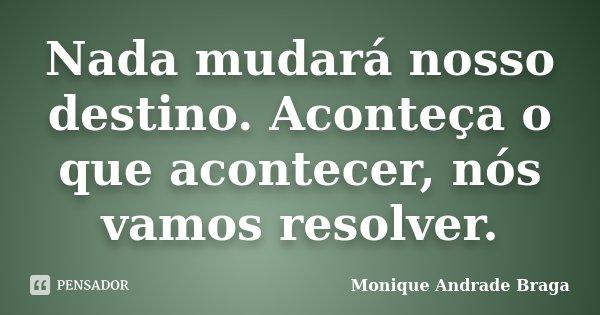 Nada mudará nosso destino. Aconteça o que acontecer, nós vamos resolver.... Frase de Monique Andrade Braga.