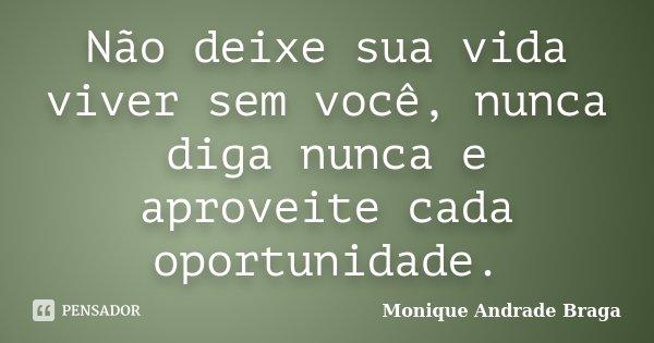 Não deixe sua vida viver sem você, nunca diga nunca e aproveite cada oportunidade.... Frase de Monique Andrade Braga.