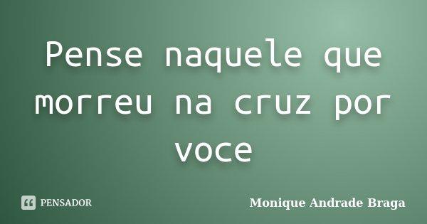 Pense naquele que morreu na cruz por voce... Frase de Monique Andrade Braga.