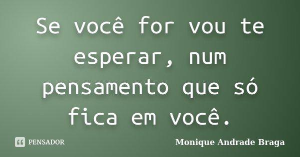 Se você for vou te esperar, num pensamento que só fica em você.... Frase de Monique Andrade Braga.