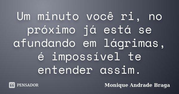 Um minuto você ri, no próximo já está se afundando em lágrimas, é impossível te entender assim.... Frase de Monique Andrade Braga.