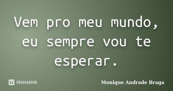 Vem pro meu mundo, eu sempre vou te esperar.... Frase de Monique Andrade Braga.