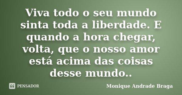 Viva todo o seu mundo sinta toda a liberdade. E quando a hora chegar, volta, que o nosso amor está acima das coisas desse mundo..... Frase de Monique Andrade Braga.