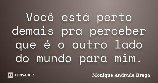 Você está perto demais pra perceber que é o outro lado do mundo para mim.... Frase de Monique Andrade Braga.