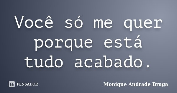 Você só me quer porque está tudo acabado.... Frase de Monique Andrade Braga.
