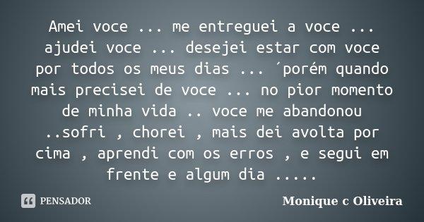 Amei voce ... me entreguei a voce ... ajudei voce ... desejei estar com voce por todos os meus dias ... ´porém quando mais precisei de voce ... no pior momento ... Frase de Monique C Oliveira.