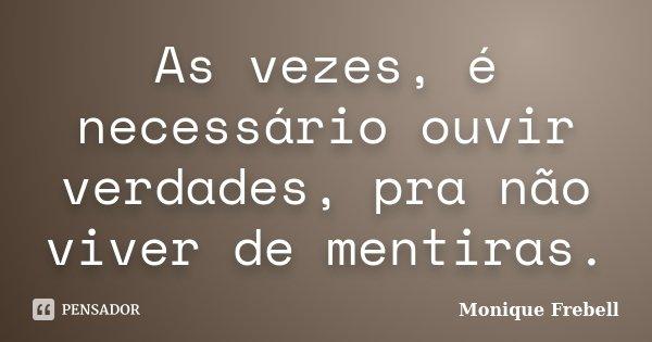 As vezes, é necessário ouvir verdades, pra não viver de mentiras.... Frase de Monique Frebell.