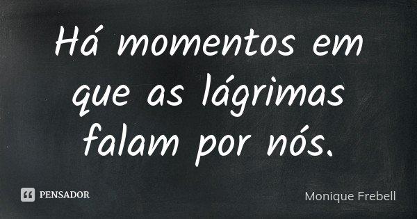 Há momentos em que as lágrimas falam por nós.... Frase de Monique Frebell.