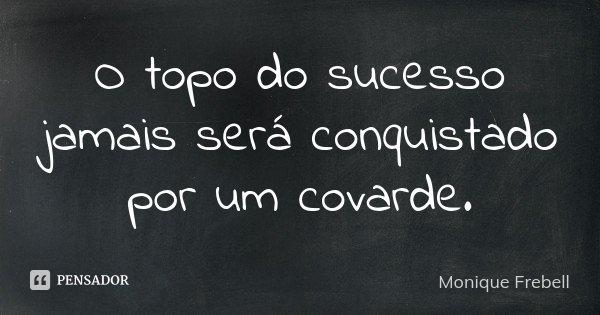 O topo do sucesso jamais será conquistado por um covarde.... Frase de Monique Frebell.