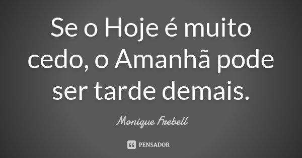 Se o Hoje é muito cedo, o Amanhã pode ser tarde demais.... Frase de Monique Frebell.