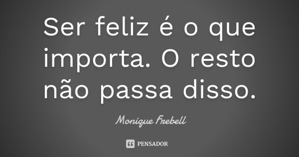 Ser feliz é o que importa. O resto não passa disso.... Frase de Monique Frebell.