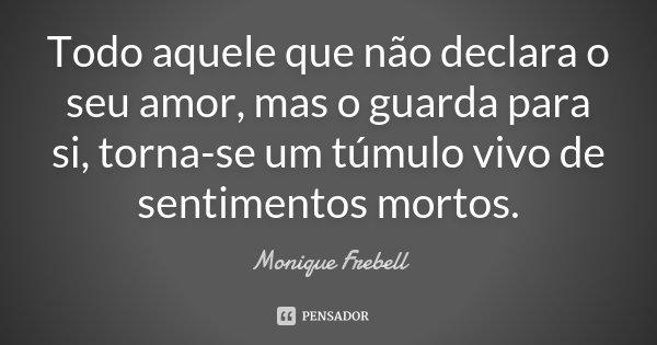 Todo aquele que não declara o seu amor, mas o guarda para si, torna-se um túmulo vivo de sentimentos mortos.... Frase de Monique Frebell.