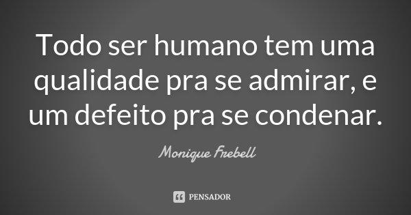 Todo ser humano tem uma qualidade pra se admirar, e um defeito pra se condenar.... Frase de Monique Frebell.