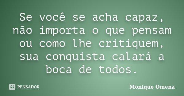 Se você se acha capaz, não importa o que pensam ou como lhe critiquem, sua conquista calará a boca de todos.... Frase de Monique Omena.