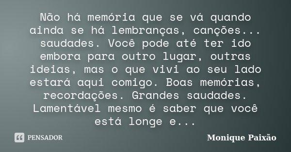 Não há memória que se vá quando ainda se há lembranças, canções... saudades. Você pode até ter ido embora para outro lugar, outras ideias, mas o que vivi ao seu... Frase de Monique Paixão.