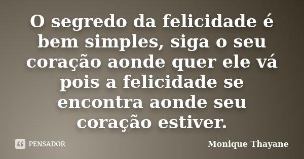 O segredo da felicidade é bem simples, siga o seu coração aonde quer ele vá pois a felicidade se encontra aonde seu coração estiver.... Frase de Monique Thayane.