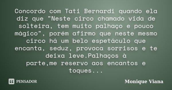"""Concordo com Tati Bernardi quando ela diz que """"Neste circo chamado vida de solteira, tem muito palhaço e pouco mágico"""", porém afirmo que neste mesmo c... Frase de Monique Viana."""