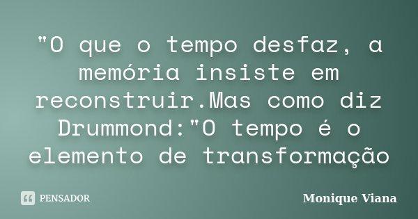 """""""O que o tempo desfaz, a memória insiste em reconstruir.Mas como diz Drummond:""""O tempo é o elemento de transformação... Frase de Monique Viana."""