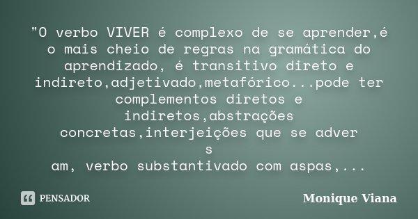 """""""O verbo VIVER é complexo de se aprender,é o mais cheio de regras na gramática do aprendizado, é transitivo direto e indireto,adjetivado,metafórico...pode ... Frase de Monique Viana."""