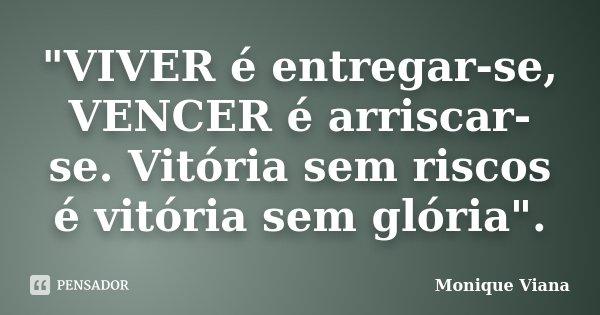 """""""VIVER é entregar-se, VENCER é arriscar-se. Vitória sem riscos é vitória sem glória"""".... Frase de Monique Viana."""