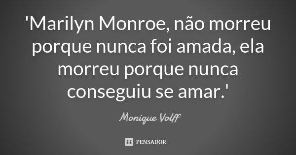 'Marilyn Monroe, não morreu porque nunca foi amada, ela morreu porque nunca conseguiu se amar.'... Frase de Monique Volff.